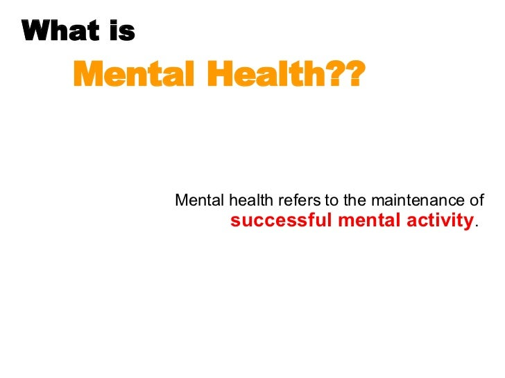 What is  Mental Health?? Mental health refers to the maintenance of  successful mental activity .