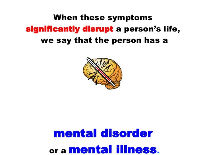 When these symptoms  significantly disrupt  a person's life,  we say that the person has a mental disorder   or a  mental ...