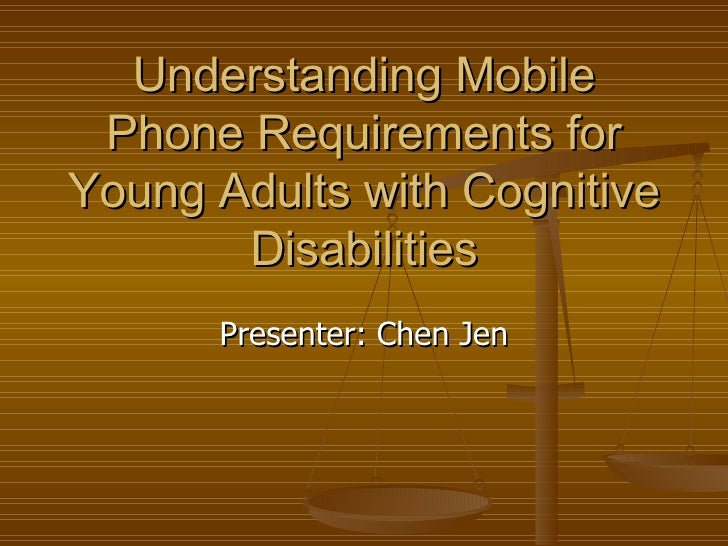 Understanding Mobile Phone Requirements for Young Adults with Cognitive Disabilities Presenter: Chen Jen