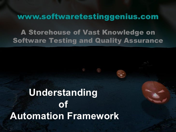 www.softwaretestinggenius.com Understanding  of  Automation Framework A Storehouse of Vast Knowledge on Software Testing a...