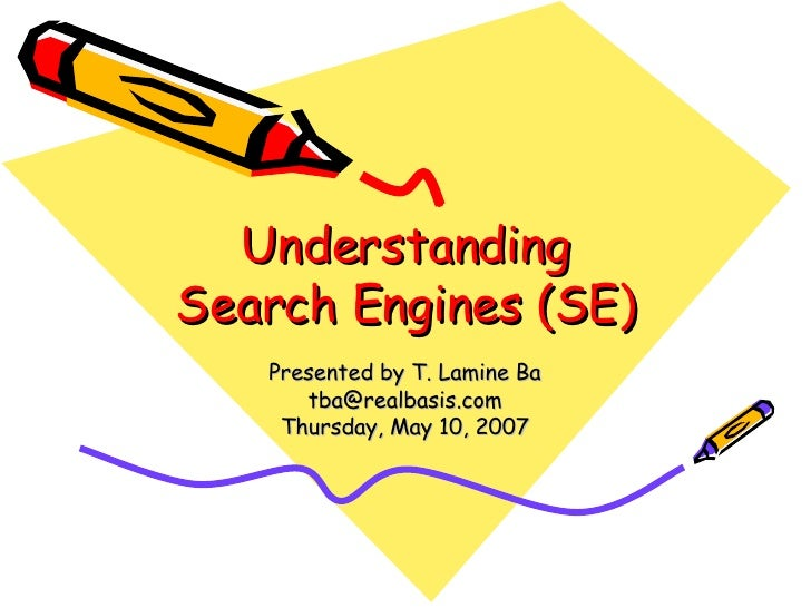 Understanding Search Engines (SE) Presented by T. Lamine Ba [email_address] Thursday, May 10, 2007