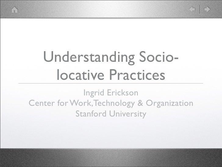 Understanding Socio-     locative Practices               Ingrid Erickson Center for Work,Technology & Organization       ...