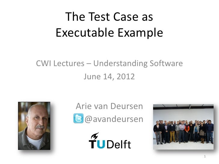 The Test Case as    Executable ExampleCWI Lectures – Understanding Software            June 14, 2012          Arie van Deu...