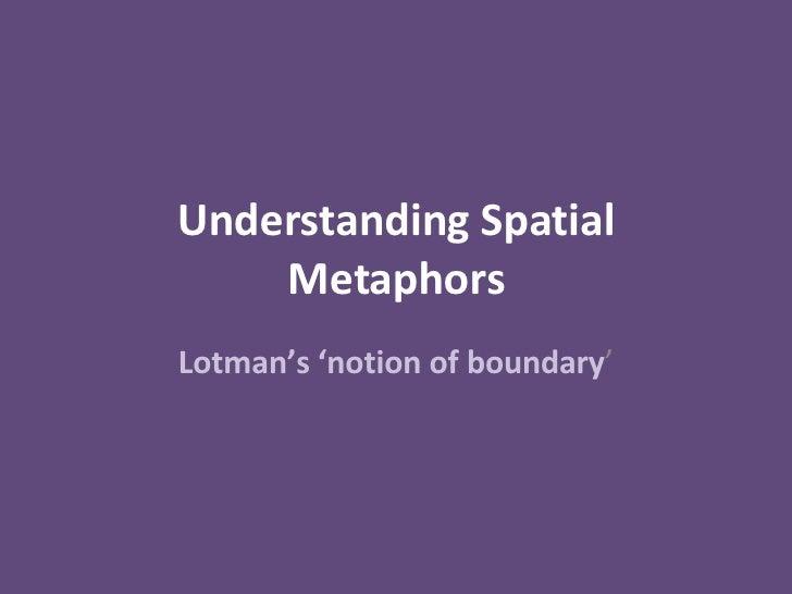 Understanding Spatial Metaphors Lotman's 'notion of boundary '