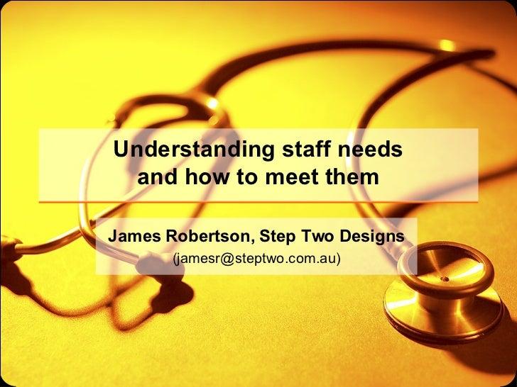 Understanding staff needs and how to meet them James Robertson, Step Two Designs (jamesr@steptwo.com.au)