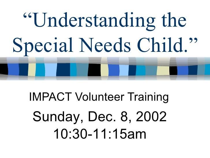 """ Understanding the Special Needs Child."" IMPACT Volunteer Training Sunday, Dec. 8, 2002 10:30-11:15am"