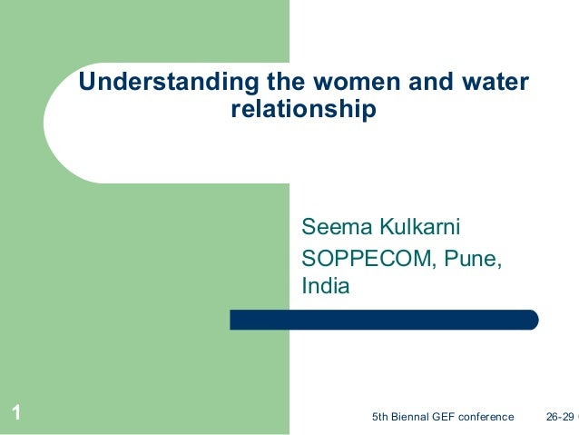 5th Biennal GEF conference 26-29 O1 Understanding the women and water relationship Seema Kulkarni SOPPECOM, Pune, India
