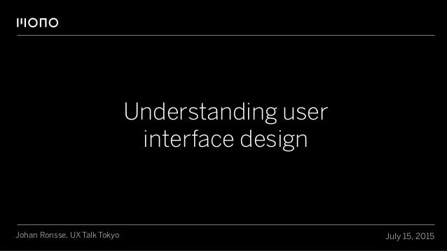 Understanding user interface design July 15, 2015Johan Ronsse, UX Talk Tokyo