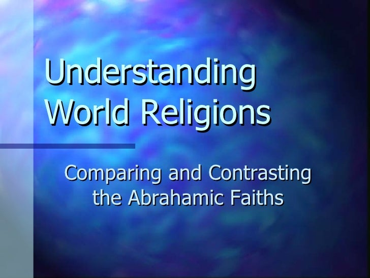 Understanding World Religions Comparing and Contrasting the Abrahamic Faiths