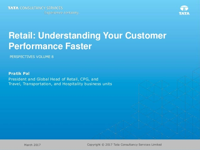 Copyright © 2017 Tata Consultancy Services LimitedMarch 2017 Retail: Understanding Your Customer Performance Faster PERSPE...