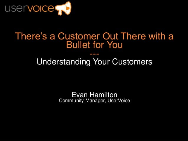 There's a Customer Out There with aBullet for You---Understanding Your CustomersEvan HamiltonCommunity Manager, UserVoice