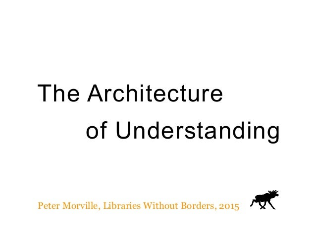 The Architecture of Understanding Peter Morville, Libraries Without Borders, 2015