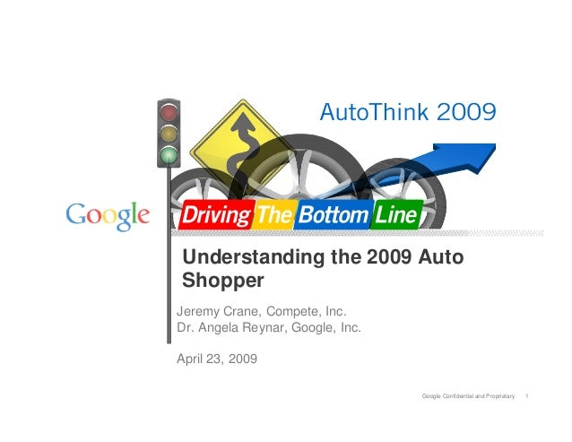 Google Confidential and Proprietary 1 Understanding the 2009 Auto Shopper Jeremy Crane, Compete, Inc. Dr. Angela Reynar, G...