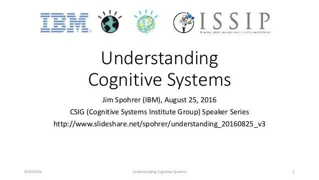 Understanding Cognitive Systems Jim Spohrer (IBM), August 25, 2016 CSIG (Cognitive Systems Institute Group) Speaker Series...