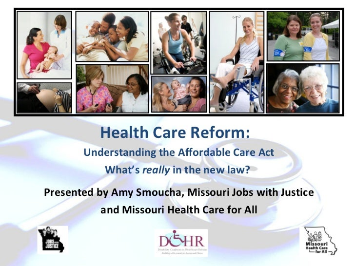 Health Care Reform:       Understanding the Affordable Care Act          What's really in the new law?Presented by Amy Smo...