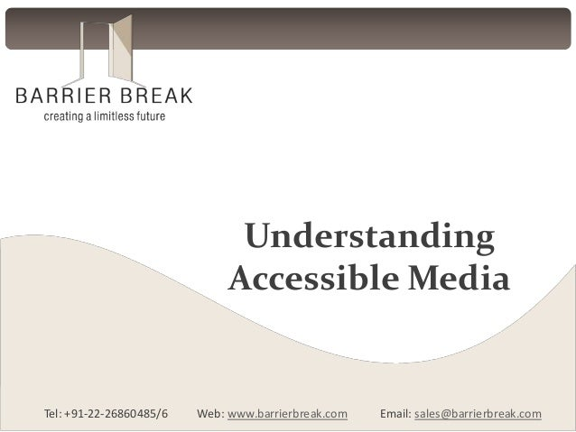 Tel: +91-22-26860485/6 Web: www.barrierbreak.com Email: sales@barrierbreak.com Understanding Accessible Media