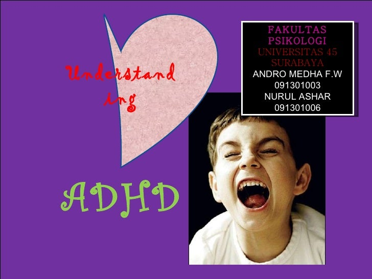 ADHD Understanding FAKULTAS PSIKOLOGI  UNIVERSITAS 45 SURABAYA ANDRO MEDHA F.W 091301003 NURUL ASHAR 091301006