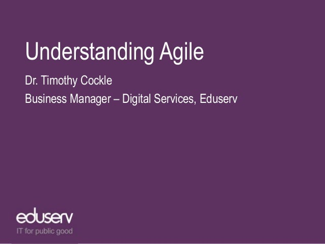Understanding Agile Dr. Timothy Cockle Business Manager – Digital Services, Eduserv