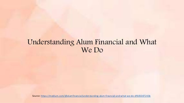 Understanding Alum Financial and What We Do Source: https://medium.com/@alumfinancial/understanding-alum-financial-and-wha...