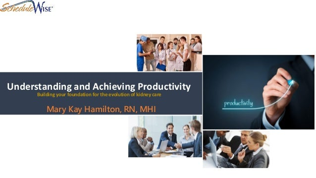Understanding and Achieving Productivity Mary Kay Hamilton, RN, MHI Building your foundation for the evolution of kidney c...