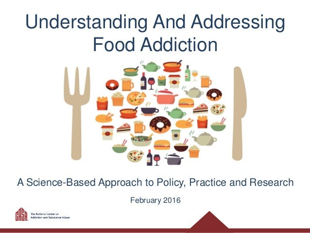 Understanding And Addressing Food Addiction A Science-Based Approach to Policy, Practice and Research February 2016