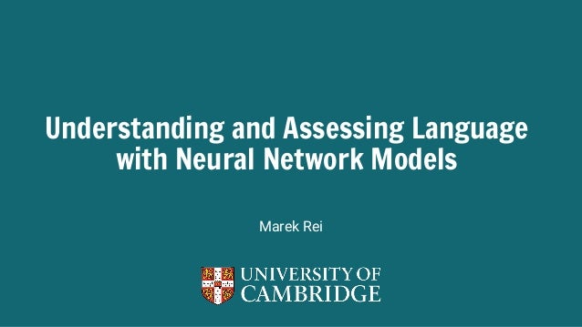 1 Understanding and Assessing Language with Neural Network Models Marek Rei