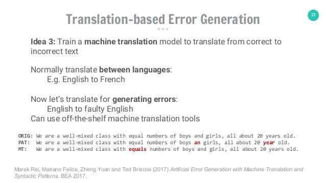 17 Translation-based Error Generation Idea 3: Train a machine translation model to translate from correct to incorrect tex...