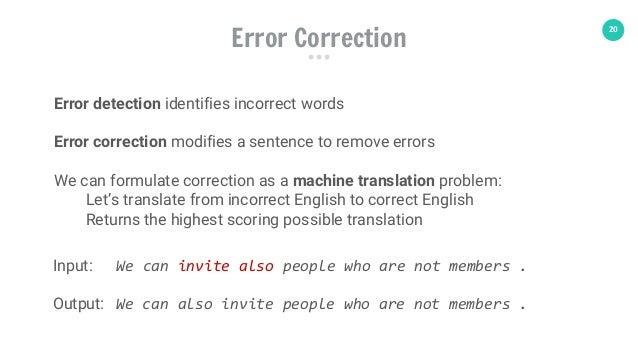 20 Error Correction Error detection identifies incorrect words Error correction modifies a sentence to remove errors We ca...