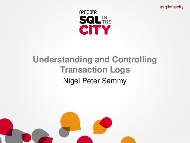 #sqlinthecity  Understanding and Controlling Transaction Logs Nigel Peter Sammy