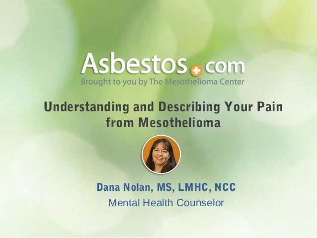 Understanding and Describing Your Pain from Mesothelioma Dana Nolan, MS, LMHC, NCC Mental Health Counselor