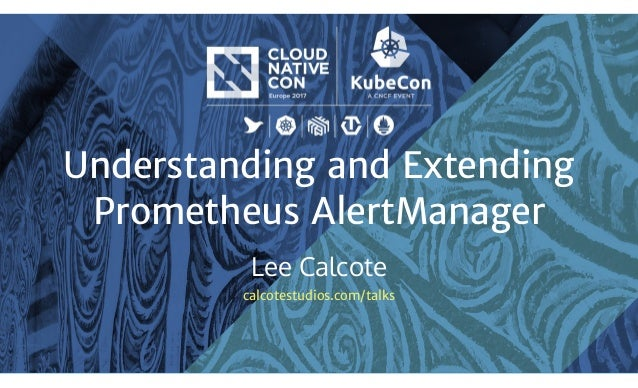 Understanding and Extending Prometheus AlertManager Lee Calcote calcotestudios.com/talks