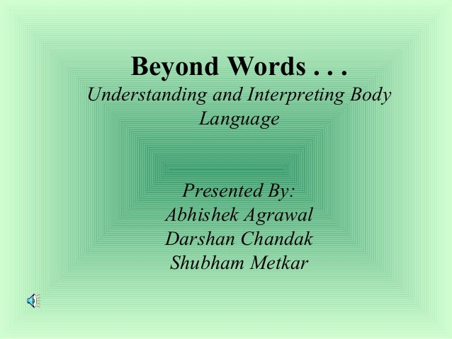 Beyond Words . . . Understanding and Interpreting Body Language Presented By: Abhishek Agrawal Darshan Chandak Shubham Met...