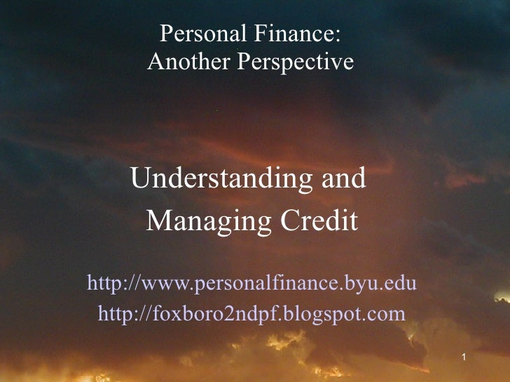 Personal Finance: Another Perspective Understanding and  Managing Credit http://www.personalfinance.byu.edu http://foxboro...