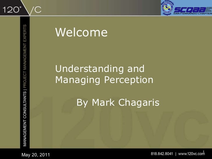 Welcome May 20, 2011 Understanding and Managing Perception By Mark Chagaris