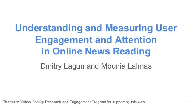 Understanding and Measuring User Engagement and Attention in Online News Reading Dmitry Lagun and Mounia Lalmas 1Thanks to...