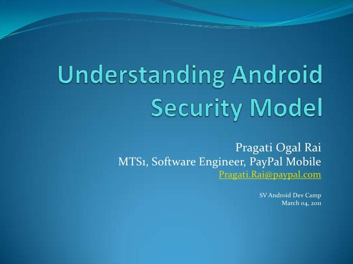 Understanding Android Security Model<br />Pragati Ogal Rai<br />MTS1, Software Engineer, PayPal Mobile<br />Pragati.Rai@pa...