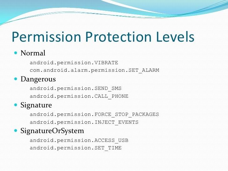 Permission Protection Levels<br />Normal<br />android.permission.VIBRATE<br />com.android.alarm.permission.SET_ALARM<br />...