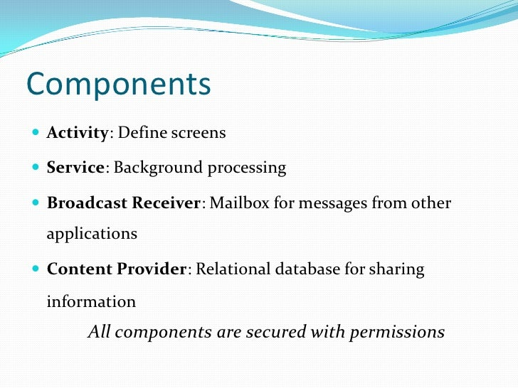 Components<br />Activity: Define screens<br />Service: Background processing<br />Broadcast Receiver: Mailbox for messages...