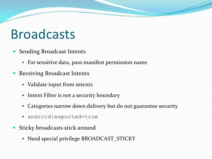 Broadcasts<br />Sending Broadcast Intents<br />For sensitive data, pass manifest permission name<br />Receiving Broadcast ...