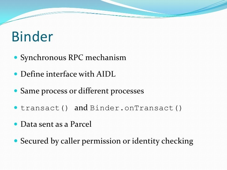 Binder<br />Synchronous RPC mechanism<br />Define interface with AIDL<br />Same process or different processes<br />transa...