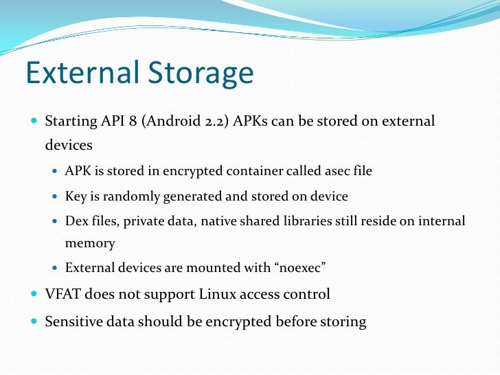 External Storage<br />Starting API 8 (Android 2.2) APKs can be stored on external devices<br />APK is stored in encrypted ...