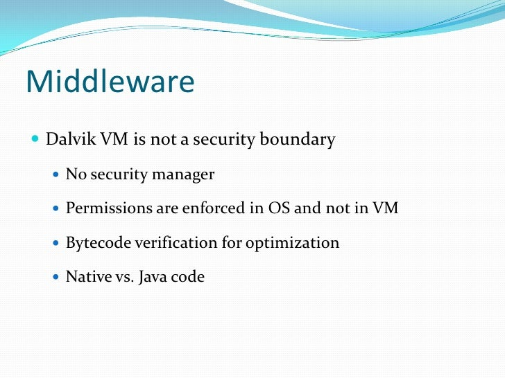Middleware<br />Dalvik VM is not a security boundary<br />No security manager<br />Permissions are enforced in OS and not ...
