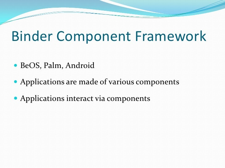 Binder Component Framework<br />BeOS, Palm, Android<br />Applications are made of various components<br />Applications int...