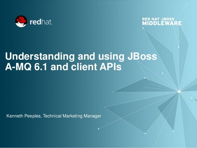 Understanding and using JBoss A-MQ 6.1 and client APIs Kenneth Peeples, Technical Marketing Manager