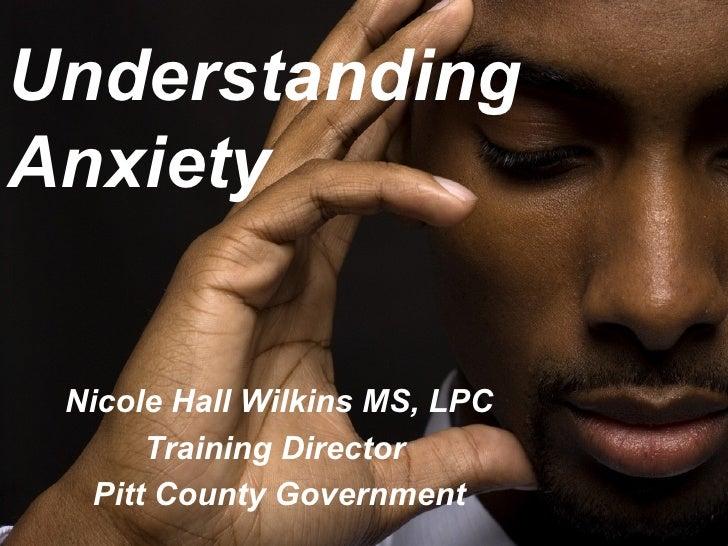 UnderstandingAnxiety Nicole Hall Wilkins MS, LPC      Training Director  Pitt County Government