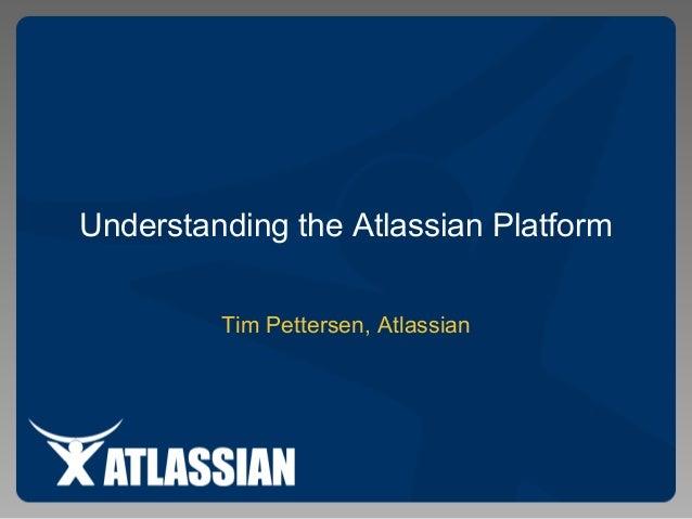 Understanding the Atlassian Platform Tim Pettersen, Atlassian