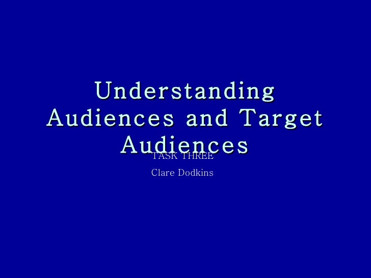 Understanding Audiences and Target Audiences TASK THREE  Clare Dodkins
