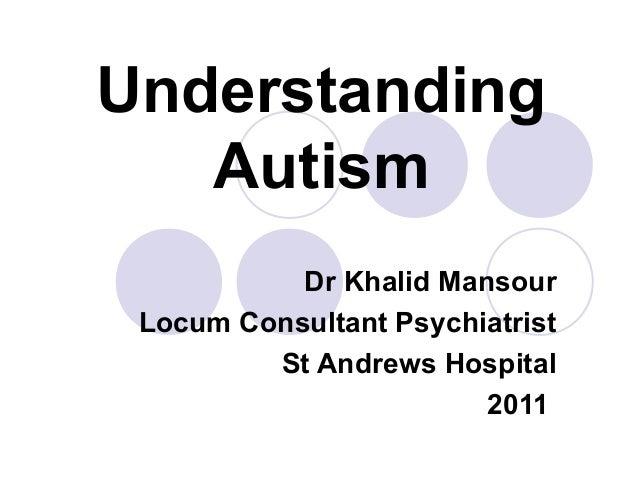 Understanding Autism Dr Khalid Mansour Locum Consultant Psychiatrist St Andrews Hospital 2011
