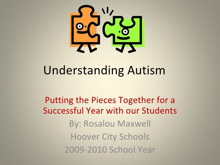 Understanding Autism Putting the Pieces Together for a Successful Year with our Students By: Rosalou Maxwell Hoover City S...