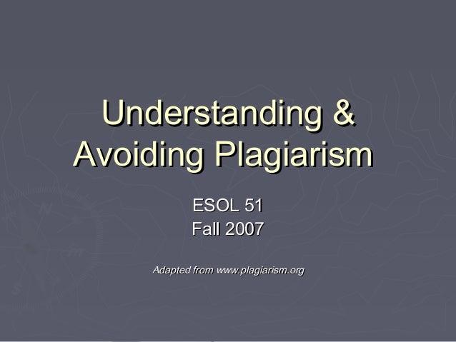 Understanding &Understanding & Avoiding PlagiarismAvoiding Plagiarism ESOL 51ESOL 51 Fall 2007Fall 2007 Adapted from www.p...